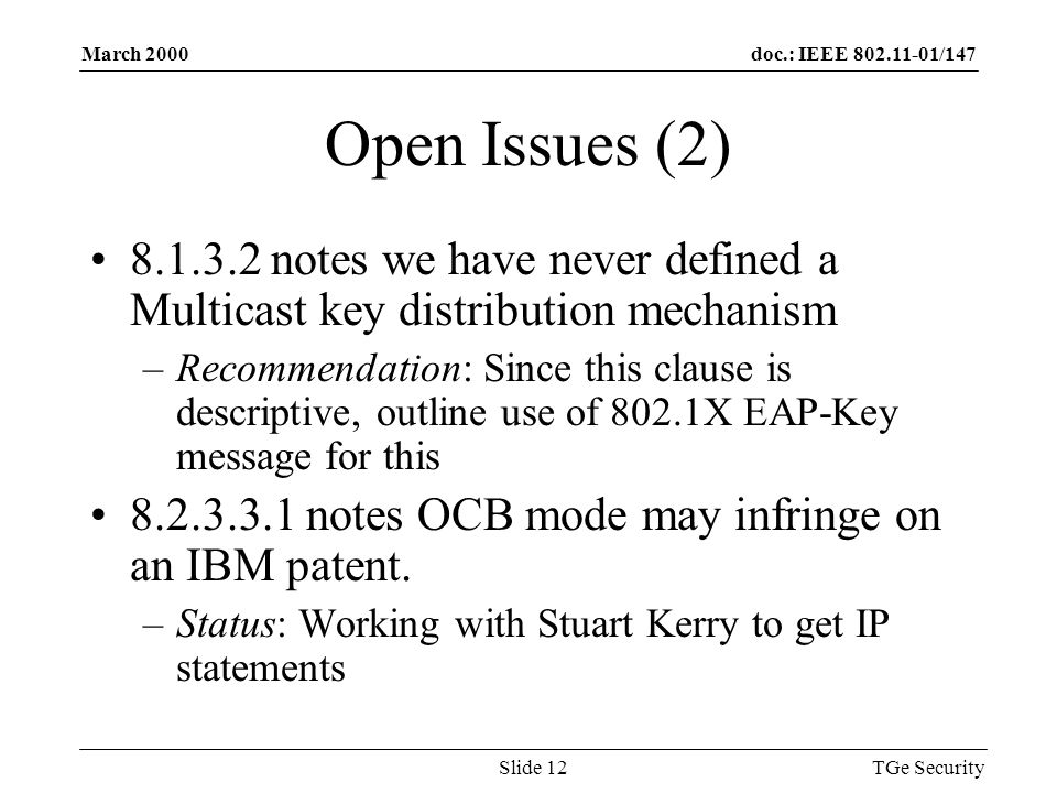 doc.: IEEE 802.11-01/147March 2000 TGe SecuritySlide 12 Open Issues (2) 8.1.3.2 notes we have never defined a Multicast key distribution mechanism –Recommendation: Since this clause is descriptive, outline use of 802.1X EAP-Key message for this 8.2.3.3.1 notes OCB mode may infringe on an IBM patent.