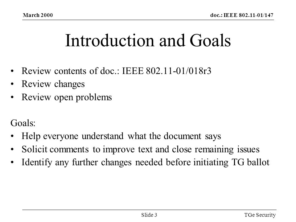 doc.: IEEE 802.11-01/147March 2000 TGe SecuritySlide 3 Introduction and Goals Review contents of doc.: IEEE 802.11-01/018r3 Review changes Review open problems Goals: Help everyone understand what the document says Solicit comments to improve text and close remaining issues Identify any further changes needed before initiating TG ballot
