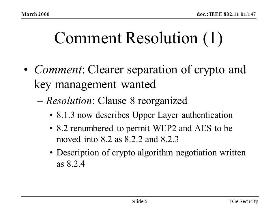 doc.: IEEE 802.11-01/147March 2000 TGe SecuritySlide 6 Comment Resolution (1) Comment: Clearer separation of crypto and key management wanted –Resolution: Clause 8 reorganized 8.1.3 now describes Upper Layer authentication 8.2 renumbered to permit WEP2 and AES to be moved into 8.2 as 8.2.2 and 8.2.3 Description of crypto algorithm negotiation written as 8.2.4