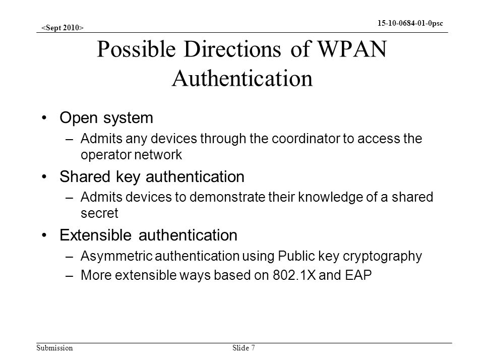 Submission 15-10-0684-01-0psc Possible Directions of WPAN Authentication Open system –Admits any devices through the coordinator to access the operato