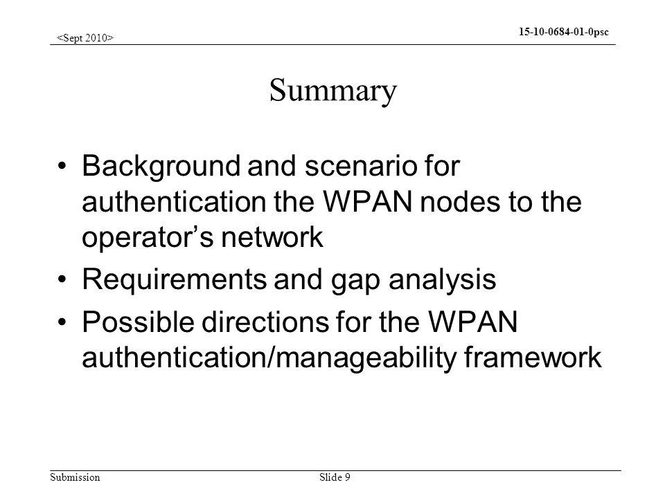 Submission 15-10-0684-01-0psc Slide 9 Summary Background and scenario for authentication the WPAN nodes to the operators network Requirements and gap