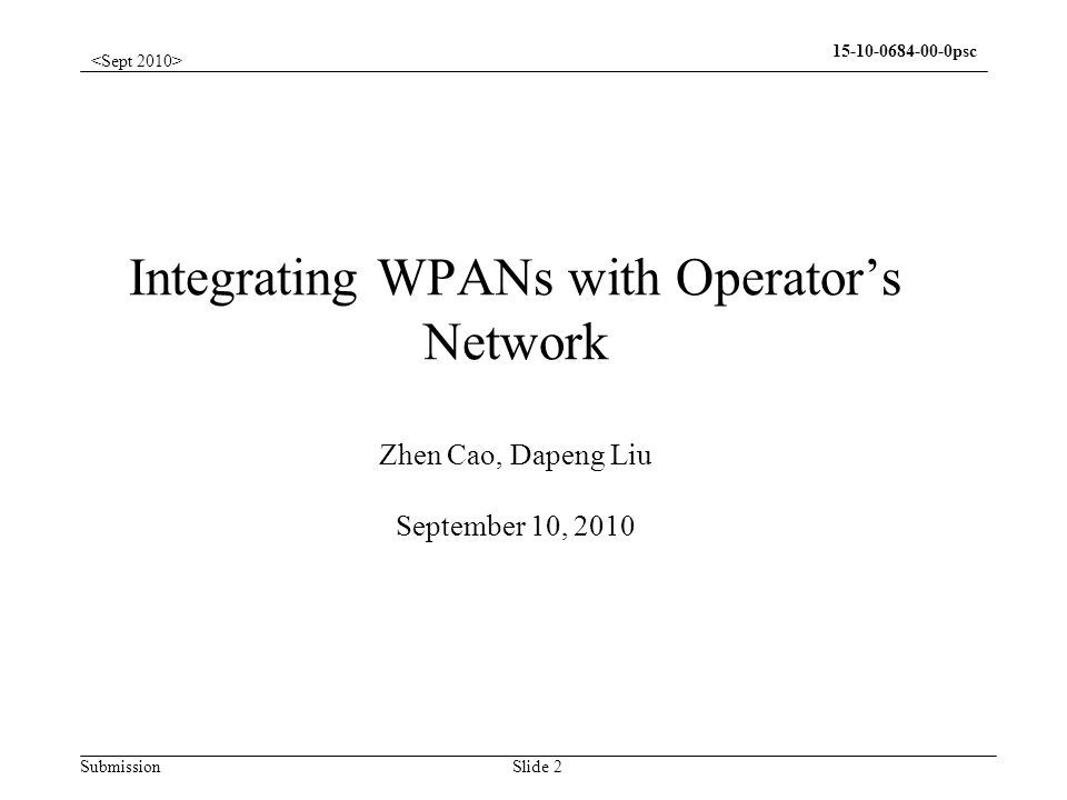 Submission psc Slide 2 Integrating WPANs with Operators Network Zhen Cao, Dapeng Liu September 10, 2010