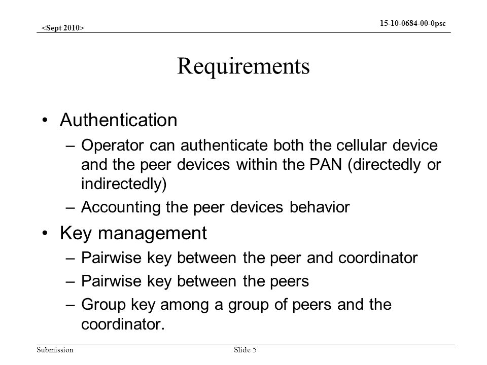Submission 15-10-0684-00-0psc Current Practice Authenticating the PAN Coordinator to the operators network –Most of them are cellular enabled devices, and already have this capability Authenticating all the devices within the PAN to the operators network –Most of them are not cellular friendly device, and how to authenticating them is a challenge Slide 6