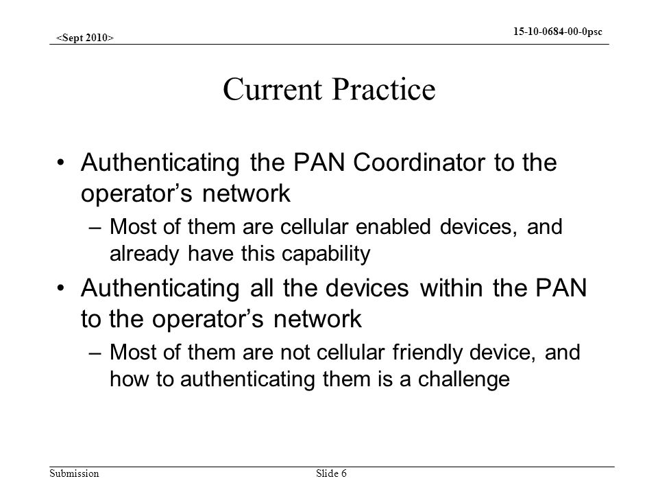 Submission 15-10-0684-00-0psc Gap Analysis Whats been done Authentication –Can authenticate the cellular devices Confidentiality –Keys available to encrypt the data between cellular devices and –Envelope available to encapsulate encrypted data Whats not been done Authentication and accounting –Authenticate the peer devices –Account the peer devices Confidentiality –No key management –No secure association protocols –No group key association Slide 7