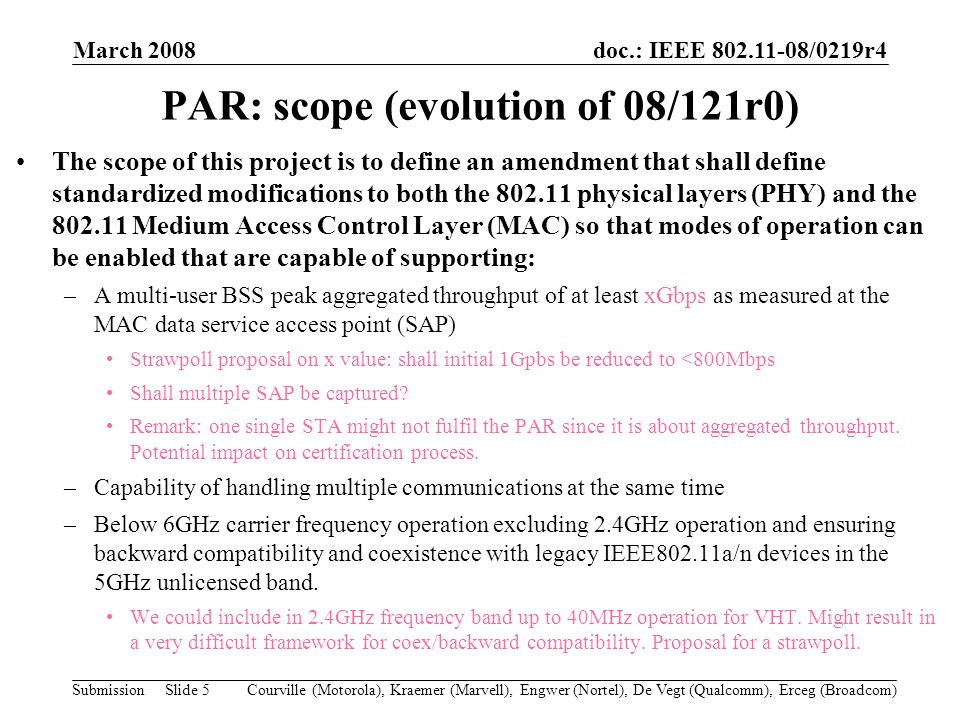 doc.: IEEE 802.11-08/0219r4 Submission March 2008 Courville (Motorola), Kraemer (Marvell), Engwer (Nortel), De Vegt (Qualcomm), Erceg (Broadcom)Slide 5 PAR: scope (evolution of 08/121r0) The scope of this project is to define an amendment that shall define standardized modifications to both the 802.11 physical layers (PHY) and the 802.11 Medium Access Control Layer (MAC) so that modes of operation can be enabled that are capable of supporting: –A multi-user BSS peak aggregated throughput of at least xGbps as measured at the MAC data service access point (SAP) Strawpoll proposal on x value: shall initial 1Gpbs be reduced to <800Mbps Shall multiple SAP be captured.