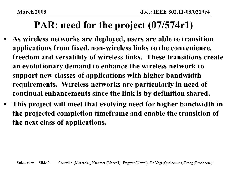 doc.: IEEE 802.11-08/0219r4 Submission March 2008 Courville (Motorola), Kraemer (Marvell), Engwer (Nortel), De Vegt (Qualcomm), Erceg (Broadcom)Slide 9 PAR: need for the project (07/574r1) As wireless networks are deployed, users are able to transition applications from fixed, non-wireless links to the convenience, freedom and versatility of wireless links.