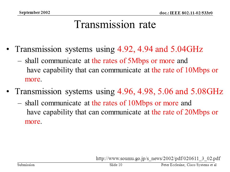 doc.: IEEE 802.11-02/533r0 Submission September 2002 Peter Ecclesine, Cisco Systems et alSlide 10 Transmission rate Transmission systems using 4.92, 4.94 and 5.04GHz –shall communicate at the rates of 5Mbps or more and have capability that can communicate at the rate of 10Mbps or more.