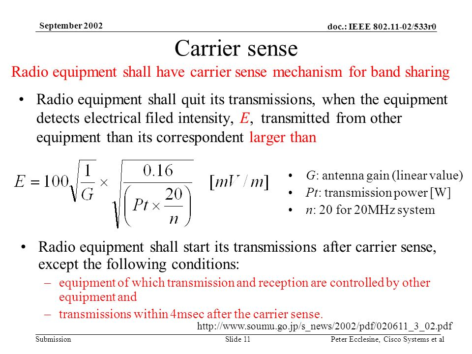 doc.: IEEE 802.11-02/533r0 Submission September 2002 Peter Ecclesine, Cisco Systems et alSlide 11 Carrier sense Radio equipment shall quit its transmissions, when the equipment detects electrical filed intensity, E, transmitted from other equipment than its correspondent larger than G: antenna gain (linear value) Pt: transmission power [W] n: 20 for 20MHz system Radio equipment shall start its transmissions after carrier sense, except the following conditions: –equipment of which transmission and reception are controlled by other equipment and –transmissions within 4msec after the carrier sense.