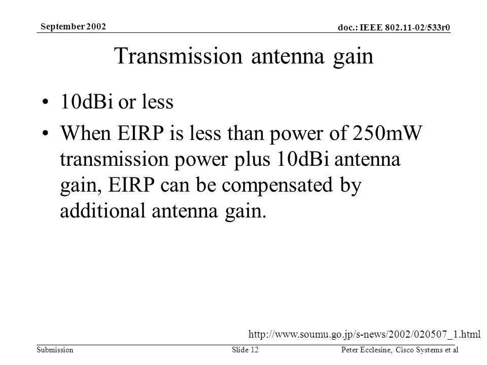 doc.: IEEE 802.11-02/533r0 Submission September 2002 Peter Ecclesine, Cisco Systems et alSlide 12 Transmission antenna gain 10dBi or less When EIRP is less than power of 250mW transmission power plus 10dBi antenna gain, EIRP can be compensated by additional antenna gain.
