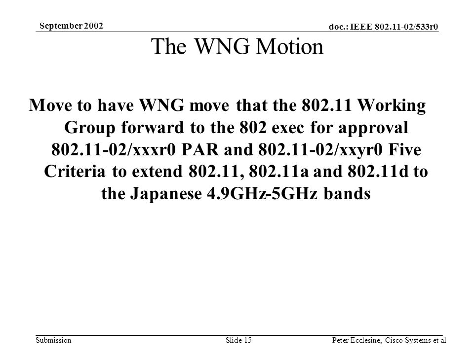 doc.: IEEE 802.11-02/533r0 Submission September 2002 Peter Ecclesine, Cisco Systems et alSlide 15 The WNG Motion Move to have WNG move that the 802.11 Working Group forward to the 802 exec for approval 802.11-02/xxxr0 PAR and 802.11-02/xxyr0 Five Criteria to extend 802.11, 802.11a and 802.11d to the Japanese 4.9GHz-5GHz bands