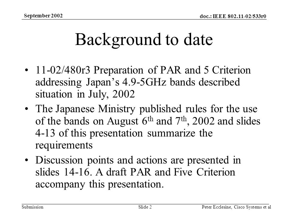 doc.: IEEE 802.11-02/533r0 Submission September 2002 Peter Ecclesine, Cisco Systems et alSlide 2 Background to date 11-02/480r3 Preparation of PAR and 5 Criterion addressing Japans 4.9-5GHz bands described situation in July, 2002 The Japanese Ministry published rules for the use of the bands on August 6 th and 7 th, 2002 and slides 4-13 of this presentation summarize the requirements Discussion points and actions are presented in slides 14-16.