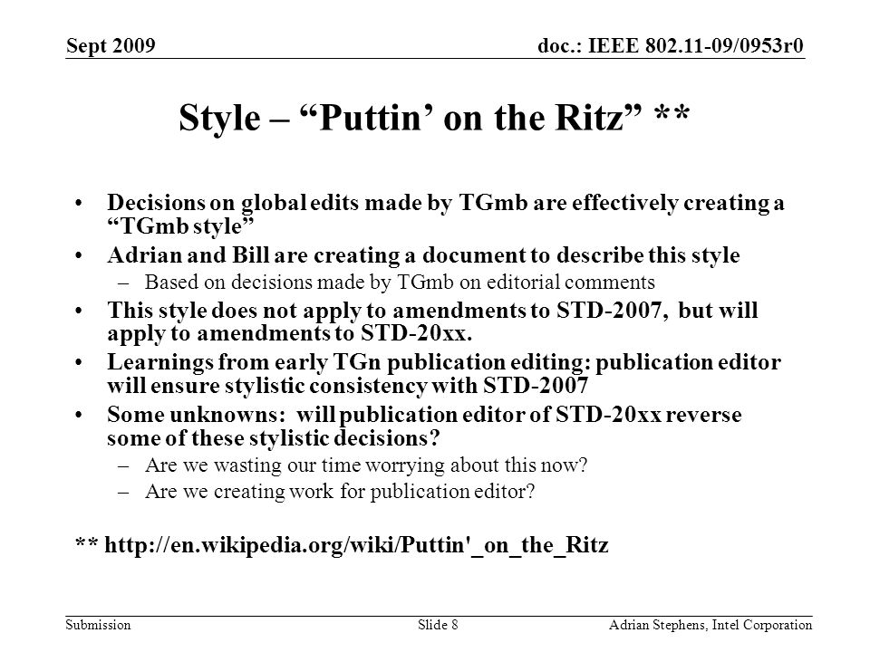 doc.: IEEE 802.11-09/0953r0 Submission Sept 2009 Adrian Stephens, Intel CorporationSlide 8 Style – Puttin on the Ritz ** Decisions on global edits made by TGmb are effectively creating a TGmb style Adrian and Bill are creating a document to describe this style –Based on decisions made by TGmb on editorial comments This style does not apply to amendments to STD-2007, but will apply to amendments to STD-20xx.