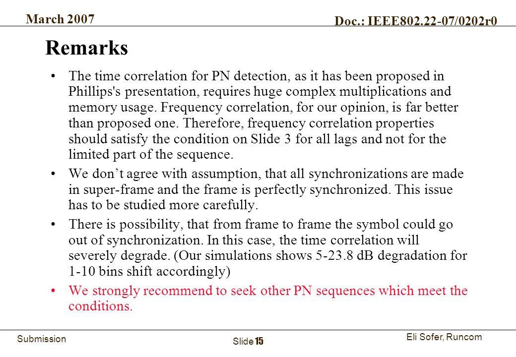15Runcom Technologies Ltd. Submission Eli Sofer, Runcom March 2007 Doc.: IEEE802.22-07/0202r0 Slide 15 Remarks The time correlation for PN detection,