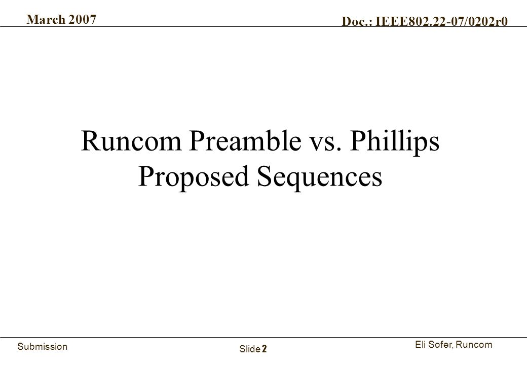 2Runcom Technologies Ltd. Submission Eli Sofer, Runcom March 2007 Doc.: IEEE802.22-07/0202r0 Slide 2 Runcom Preamble vs. Phillips Proposed Sequences