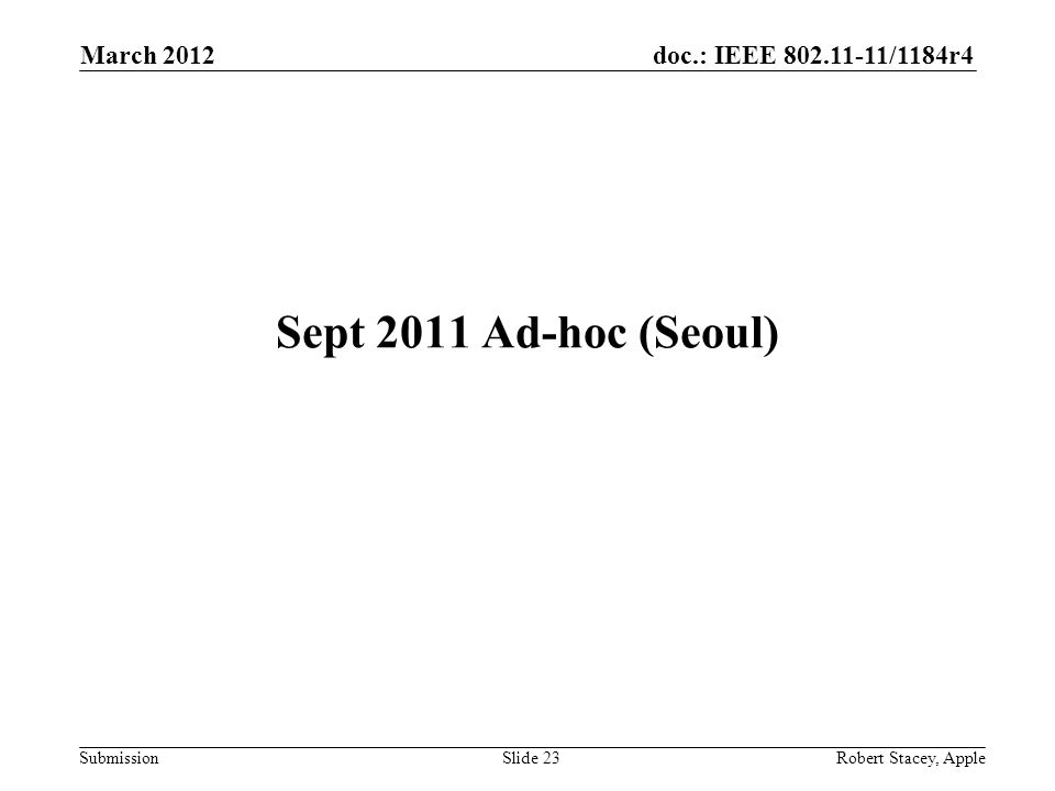 doc.: IEEE 802.11-11/1184r4 Submission March 2012 Robert Stacey, AppleSlide 23 Sept 2011 Ad-hoc (Seoul)