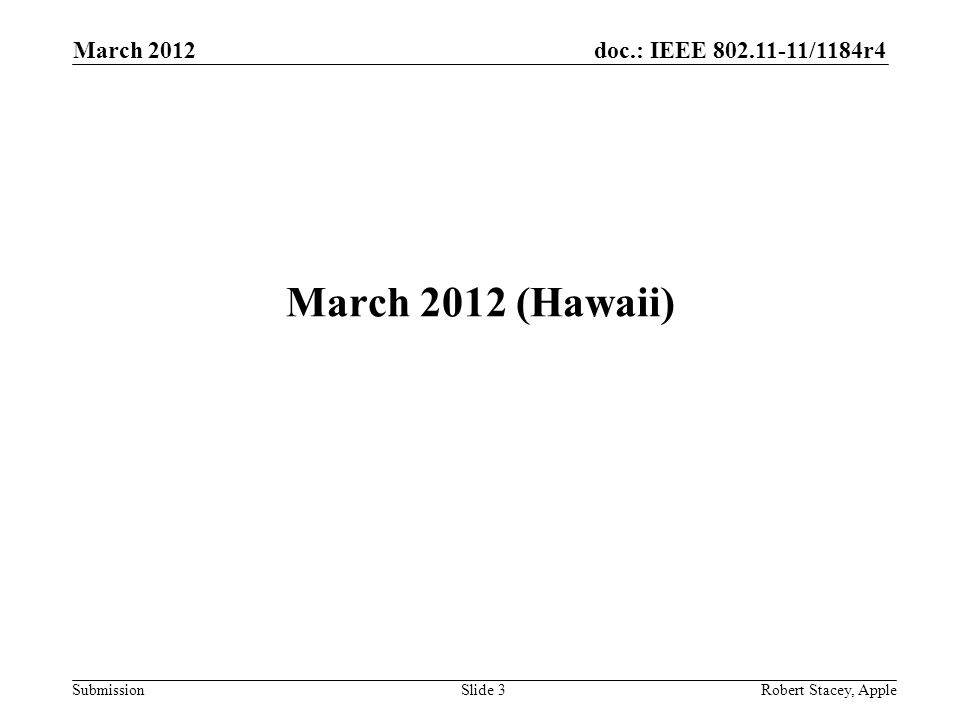doc.: IEEE 802.11-11/1184r4 Submission March 2012 (Hawaii) March 2012 Slide 3 Robert Stacey, Apple