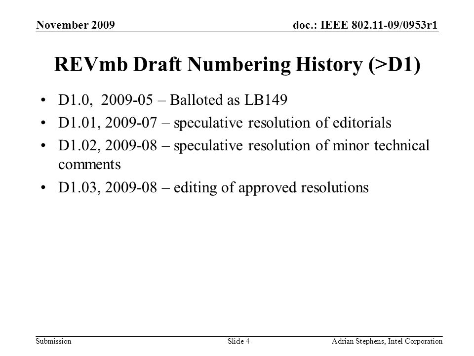 doc.: IEEE 802.11-09/0953r1 Submission November 2009 Adrian Stephens, Intel CorporationSlide 4 REVmb Draft Numbering History (>D1) D1.0, 2009-05 – Balloted as LB149 D1.01, 2009-07 – speculative resolution of editorials D1.02, 2009-08 – speculative resolution of minor technical comments D1.03, 2009-08 – editing of approved resolutions