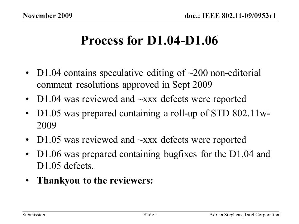 doc.: IEEE 802.11-09/0953r1 Submission November 2009 Adrian Stephens, Intel CorporationSlide 5 Process for D1.04-D1.06 D1.04 contains speculative editing of ~200 non-editorial comment resolutions approved in Sept 2009 D1.04 was reviewed and ~xxx defects were reported D1.05 was prepared containing a roll-up of STD 802.11w- 2009 D1.05 was reviewed and ~xxx defects were reported D1.06 was prepared containing bugfixes for the D1.04 and D1.05 defects.