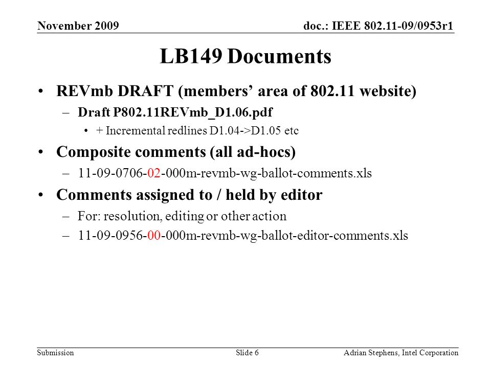 doc.: IEEE /0953r1 Submission November 2009 Adrian Stephens, Intel CorporationSlide 6 LB149 Documents REVmb DRAFT (members area of website) –Draft P802.11REVmb_D1.06.pdf + Incremental redlines D1.04->D1.05 etc Composite comments (all ad-hocs) – m-revmb-wg-ballot-comments.xls Comments assigned to / held by editor –For: resolution, editing or other action – m-revmb-wg-ballot-editor-comments.xls