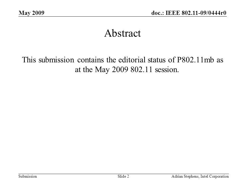 doc.: IEEE 802.11-09/0444r0 Submission May 2009 Adrian Stephens, Intel CorporationSlide 2 Abstract This submission contains the editorial status of P802.11mb as at the May 2009 802.11 session.
