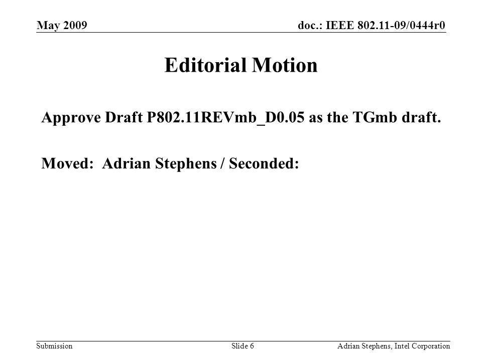 doc.: IEEE 802.11-09/0444r0 Submission May 2009 Adrian Stephens, Intel CorporationSlide 6 Editorial Motion Approve Draft P802.11REVmb_D0.05 as the TGmb draft.