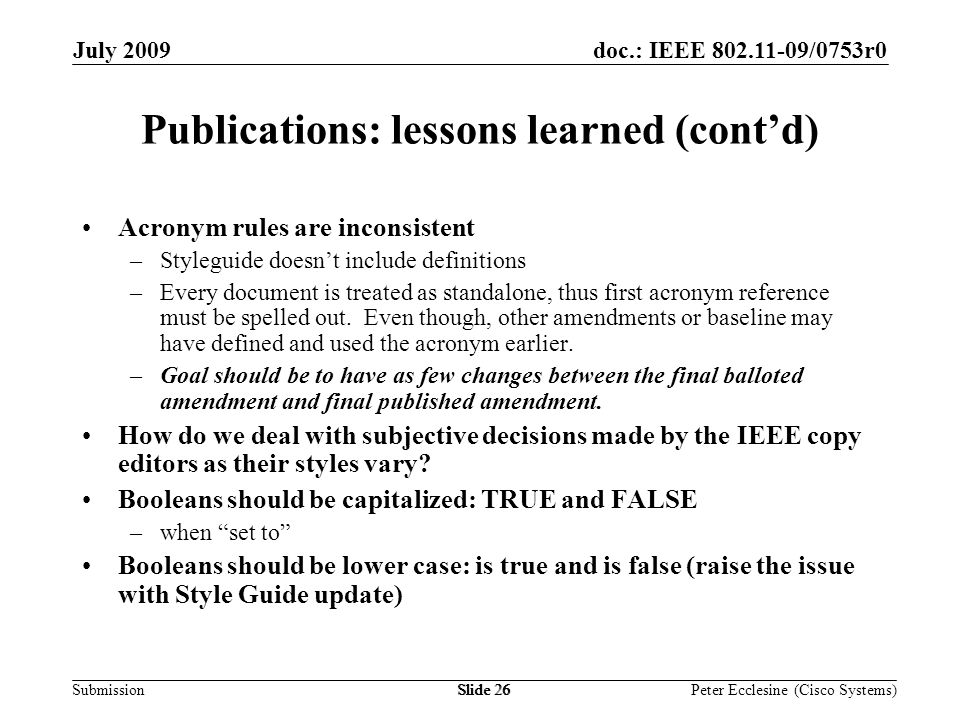 Submission doc.: IEEE /0753r0July 2009 Peter Ecclesine (Cisco Systems) Publications: lessons learned (contd) Acronym rules are inconsistent –Styleguide doesnt include definitions –Every document is treated as standalone, thus first acronym reference must be spelled out.