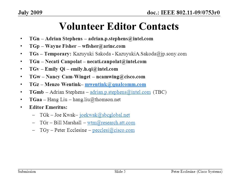 Submission doc.: IEEE /0753r0July 2009 Peter Ecclesine (Cisco Systems)Slide 5 Volunteer Editor Contacts TGn – Adrian Stephens – TGp – Wayne Fisher – TGs – Temporary: Kazuyuki Sakoda - TGu – Necati Canpolat – TGv – Emily Qi – TGw – Nancy Cam-Winget – TGz – Menzo Wentink– TGmb – Adrian Stephens –  TGaa – Hang Liu – Editor Emeritus: –TGk – Joe Kwak– –TGr – Bill Marshall – –TGy – Peter Ecclesine –