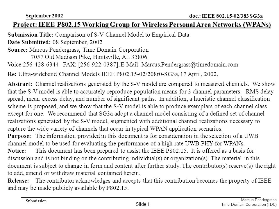 doc.: IEEE 802.15-02/383 SG3a Submission Marcus Pendergrass Time Domain Corporation (TDC) September 2002 Project: IEEE P802.15 Working Group for Wireless Personal Area Networks (WPANs) Submission Title: Comparison of S-V Channel Model to Empirical Data Date Submitted: 08 September, 2002 Source: Marcus Pendergrass, Time Domain Corporation 7057 Old Madison Pike, Huntsville, AL 35806 Voice:256-428-6344 FAX: [256-922-0387], E-Mail: Marcus.Pendergrass@timedomain.com Re: Ultra-wideband Channel Models IEEE P802.15-02/208r0-SG3a, 17 April, 2002, Abstract:Channel realizations generated by the S-V model are compared to measured channels.