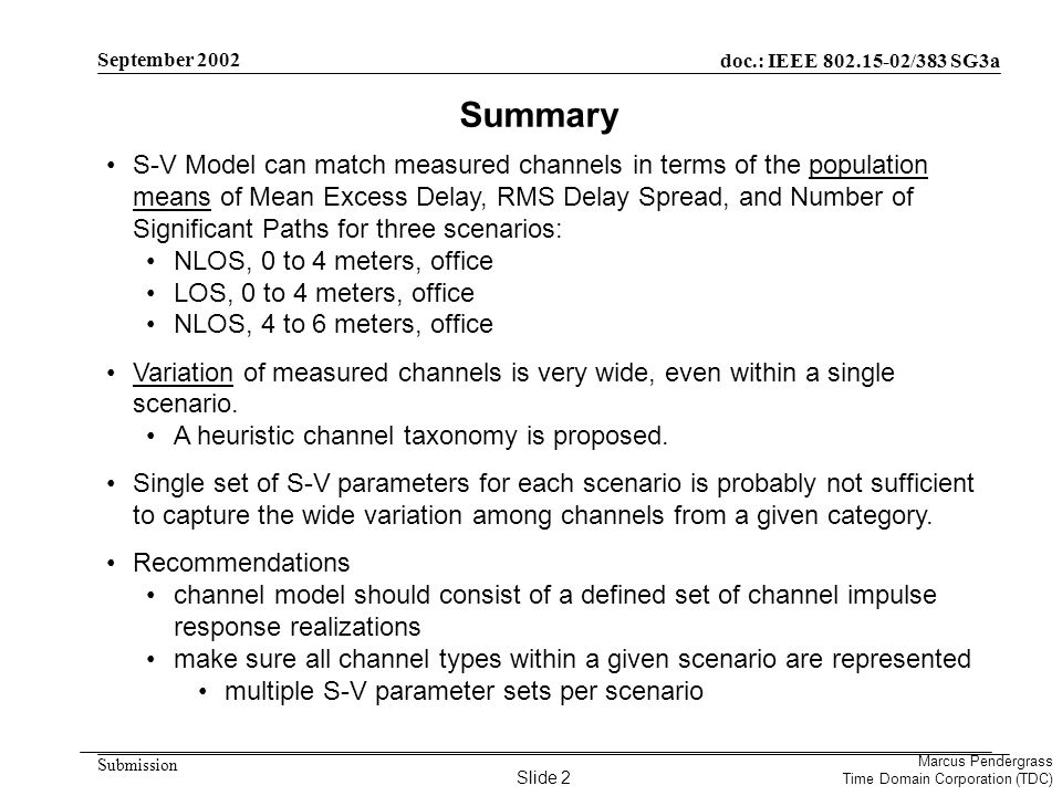 doc.: IEEE 802.15-02/383 SG3a Submission Marcus Pendergrass Time Domain Corporation (TDC) September 2002 S-V Model can match measured channels in terms of the population means of Mean Excess Delay, RMS Delay Spread, and Number of Significant Paths for three scenarios: NLOS, 0 to 4 meters, office LOS, 0 to 4 meters, office NLOS, 4 to 6 meters, office Variation of measured channels is very wide, even within a single scenario.