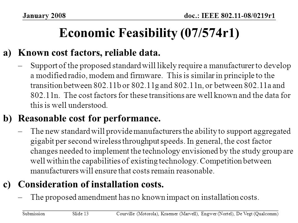 doc.: IEEE /0219r1 Submission January 2008 Courville (Motorola), Kraemer (Marvell), Engwer (Nortel), De Vegt (Qualcomm)Slide 13 Economic Feasibility (07/574r1) a)Known cost factors, reliable data.