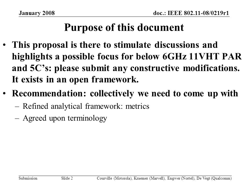 doc.: IEEE /0219r1 Submission January 2008 Courville (Motorola), Kraemer (Marvell), Engwer (Nortel), De Vegt (Qualcomm)Slide 2 Purpose of this document This proposal is there to stimulate discussions and highlights a possible focus for below 6GHz 11VHT PAR and 5Cs: please submit any constructive modifications.