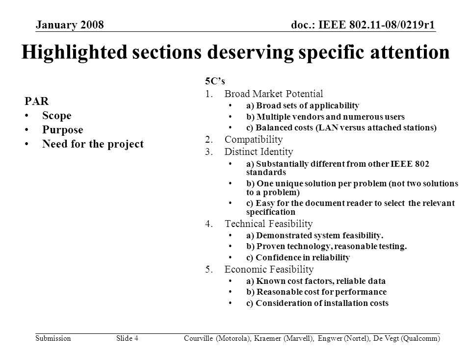 doc.: IEEE /0219r1 Submission January 2008 Courville (Motorola), Kraemer (Marvell), Engwer (Nortel), De Vegt (Qualcomm)Slide 4 Highlighted sections deserving specific attention PAR Scope Purpose Need for the project 5Cs 1.Broad Market Potential a) Broad sets of applicability b) Multiple vendors and numerous users c) Balanced costs (LAN versus attached stations) 2.Compatibility 3.Distinct Identity a) Substantially different from other IEEE 802 standards b) One unique solution per problem (not two solutions to a problem) c) Easy for the document reader to select the relevant specification 4.Technical Feasibility a) Demonstrated system feasibility.