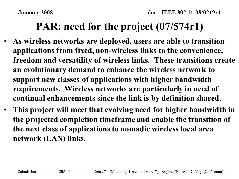 doc.: IEEE /0219r1 Submission January 2008 Courville (Motorola), Kraemer (Marvell), Engwer (Nortel), De Vegt (Qualcomm)Slide 7 PAR: need for the project (07/574r1) As wireless networks are deployed, users are able to transition applications from fixed, non-wireless links to the convenience, freedom and versatility of wireless links.