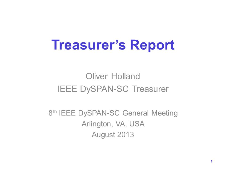 Treasurers Report Oliver Holland IEEE DySPAN-SC Treasurer 8 th IEEE DySPAN-SC General Meeting Arlington, VA, USA August 2013 1