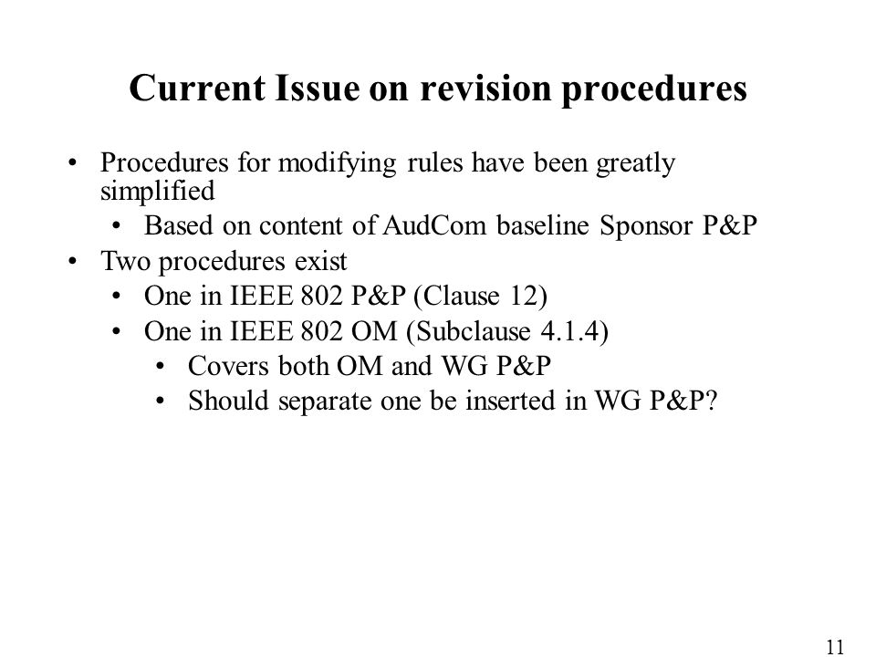 Procedures for modifying rules have been greatly simplified Based on content of AudCom baseline Sponsor P&P Two procedures exist One in IEEE 802 P&P (Clause 12) One in IEEE 802 OM (Subclause 4.1.4) Covers both OM and WG P&P Should separate one be inserted in WG P&P.