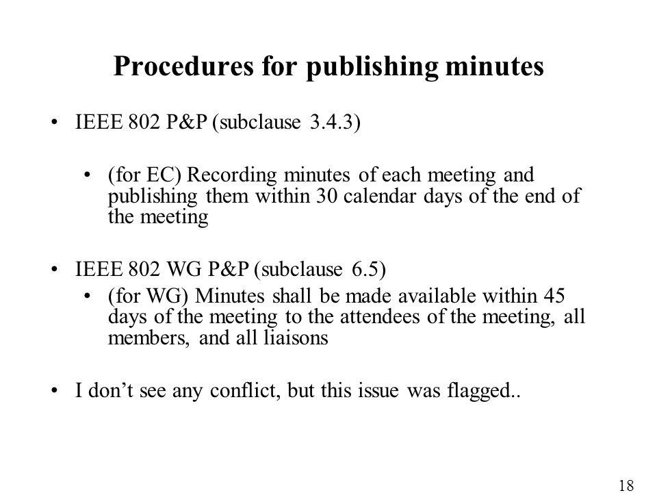IEEE 802 P&P (subclause 3.4.3) (for EC) Recording minutes of each meeting and publishing them within 30 calendar days of the end of the meeting IEEE 802 WG P&P (subclause 6.5) (for WG) Minutes shall be made available within 45 days of the meeting to the attendees of the meeting, all members, and all liaisons I dont see any conflict, but this issue was flagged..