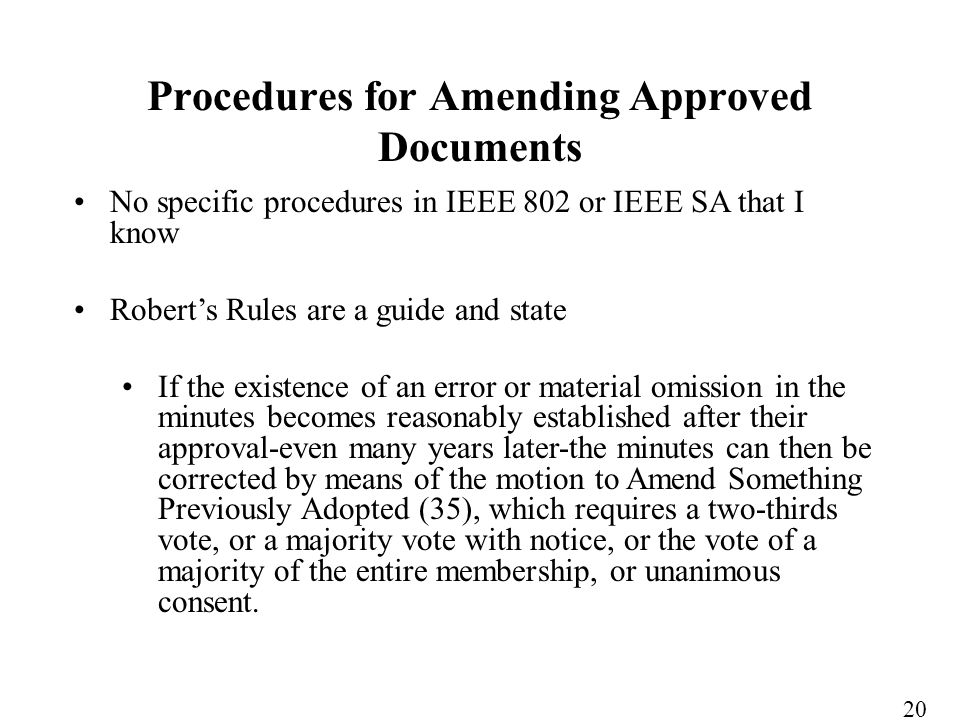 No specific procedures in IEEE 802 or IEEE SA that I know Roberts Rules are a guide and state If the existence of an error or material omission in the minutes becomes reasonably established after their approval-even many years later-the minutes can then be corrected by means of the motion to Amend Something Previously Adopted (35), which requires a two-thirds vote, or a majority vote with notice, or the vote of a majority of the entire membership, or unanimous consent.
