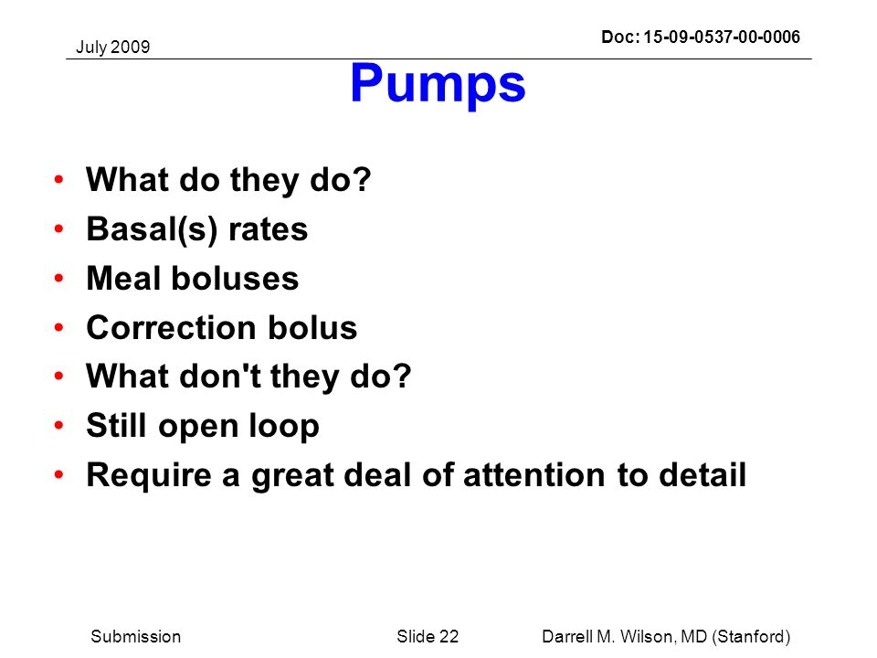 July 2009 Darrell M. Wilson, MD (Stanford)Slide 22Submission Doc: 15-09-0537-00-0006 Pumps What do they do? Basal(s) rates Meal boluses Correction bol