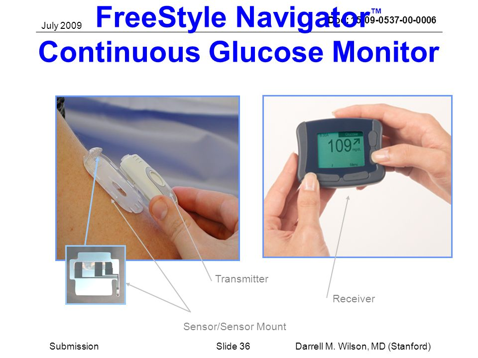 July 2009 Darrell M. Wilson, MD (Stanford)Slide 36Submission Doc: 15-09-0537-00-0006 FreeStyle Navigator Continuous Glucose Monitor Receiver Transmitt