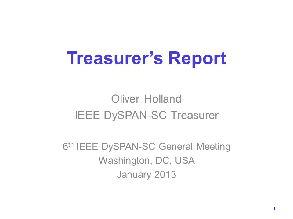 Treasurers Report Oliver Holland IEEE DySPAN-SC Treasurer 6 th IEEE DySPAN-SC General Meeting Washington, DC, USA January 2013 1