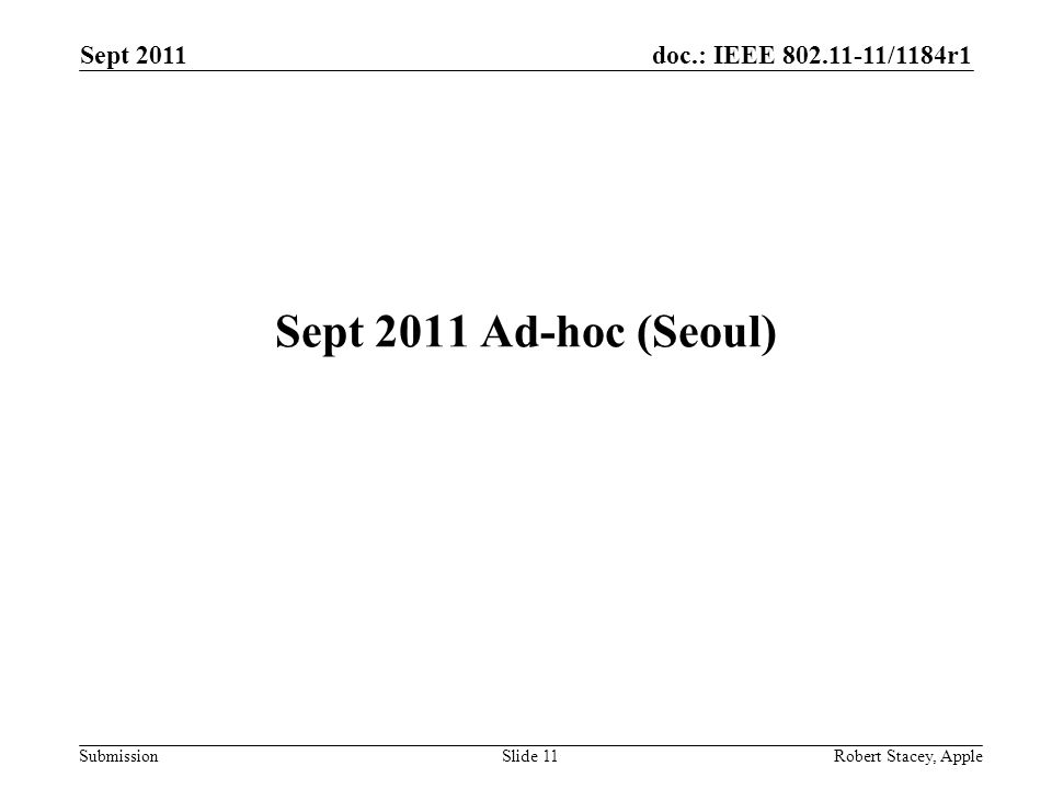 doc.: IEEE 802.11-11/1184r1 Submission Sept 2011 Robert Stacey, AppleSlide 11 Sept 2011 Ad-hoc (Seoul)