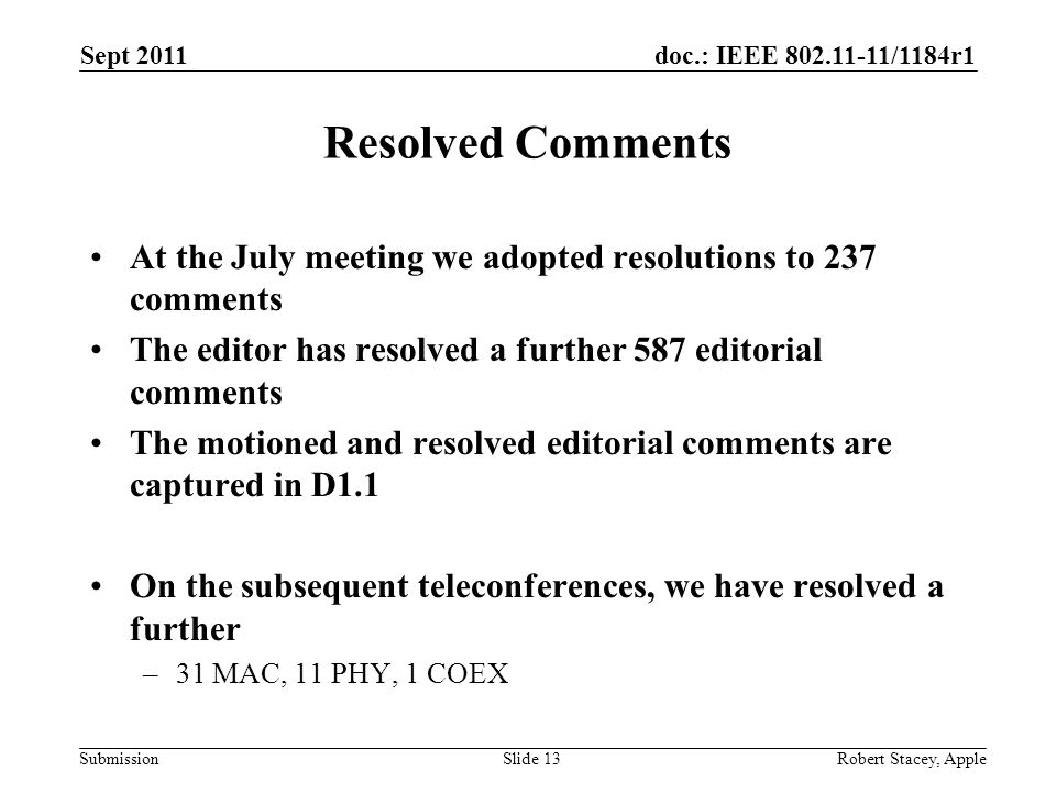 doc.: IEEE 802.11-11/1184r1 Submission Resolved Comments At the July meeting we adopted resolutions to 237 comments The editor has resolved a further 587 editorial comments The motioned and resolved editorial comments are captured in D1.1 On the subsequent teleconferences, we have resolved a further –31 MAC, 11 PHY, 1 COEX Sept 2011 Robert Stacey, AppleSlide 13