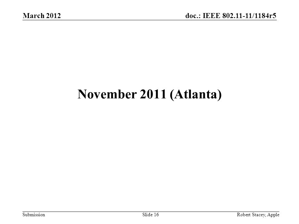 doc.: IEEE 802.11-11/1184r5 Submission March 2012 Robert Stacey, AppleSlide 16 November 2011 (Atlanta)