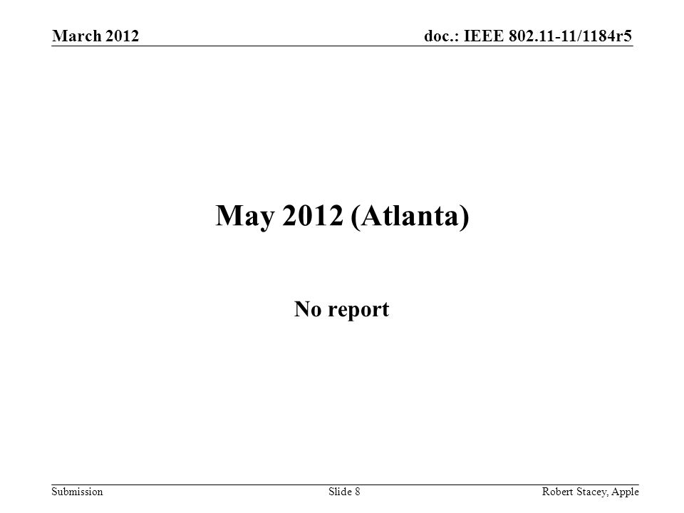 doc.: IEEE 802.11-11/1184r5 Submission May 2012 (Atlanta) No report March 2012 Slide 8 Robert Stacey, Apple