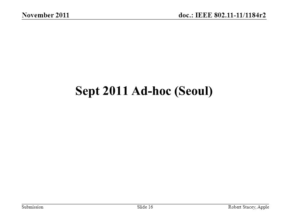 doc.: IEEE 802.11-11/1184r2 Submission November 2011 Robert Stacey, AppleSlide 16 Sept 2011 Ad-hoc (Seoul)