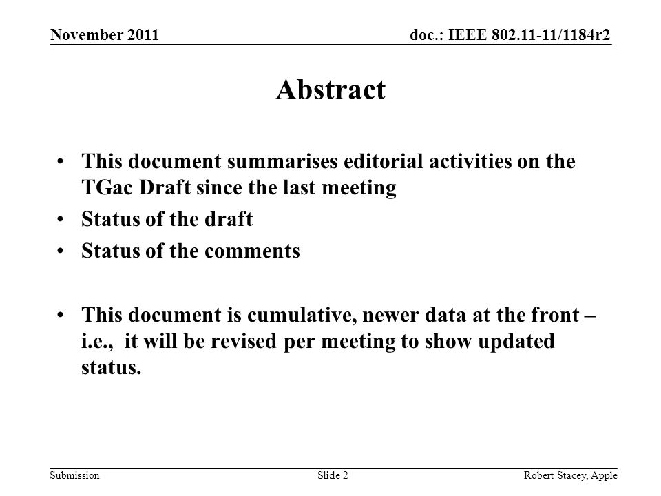 doc.: IEEE /1184r2 Submission November 2011 Robert Stacey, AppleSlide 2 Abstract This document summarises editorial activities on the TGac Draft since the last meeting Status of the draft Status of the comments This document is cumulative, newer data at the front – i.e., it will be revised per meeting to show updated status.