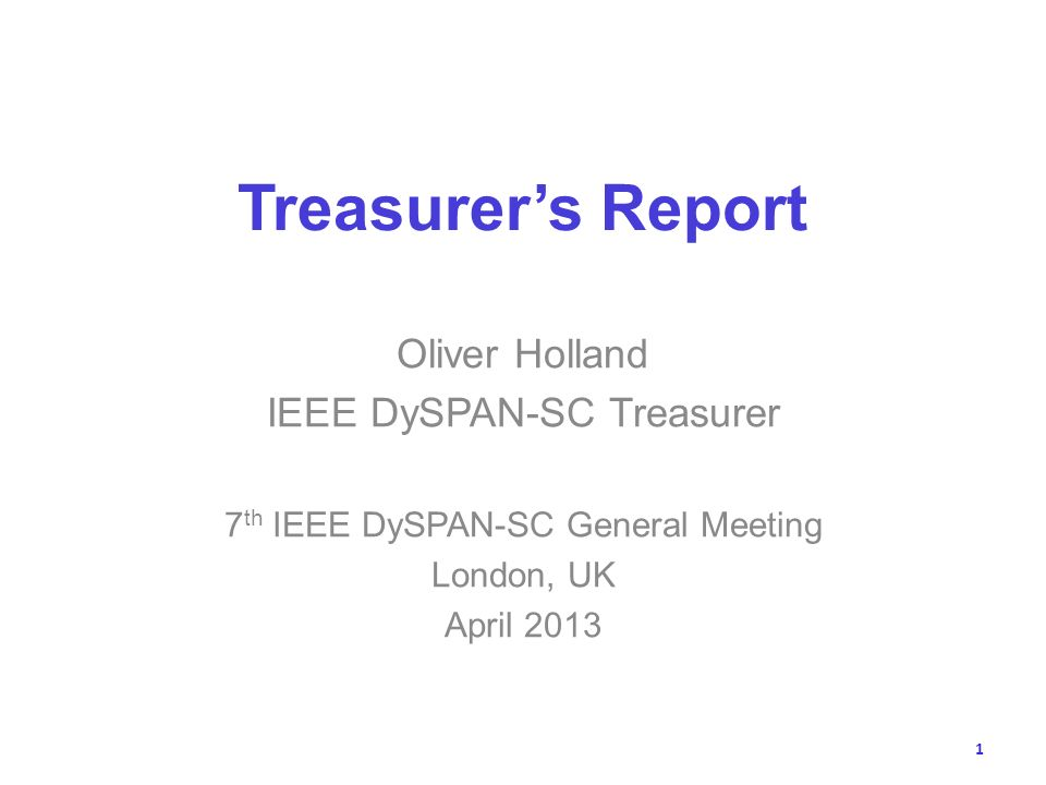 Treasurers Report Oliver Holland IEEE DySPAN-SC Treasurer 7 th IEEE DySPAN-SC General Meeting London, UK April 2013 1