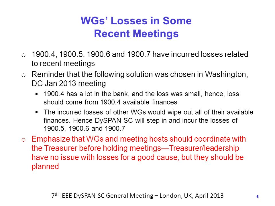 6 WGs Losses in Some Recent Meetings o 1900.4, 1900.5, 1900.6 and 1900.7 have incurred losses related to recent meetings o Reminder that the following solution was chosen in Washington, DC Jan 2013 meeting 1900.4 has a lot in the bank, and the loss was small, hence, loss should come from 1900.4 available finances The incurred losses of other WGs would wipe out all of their available finances.