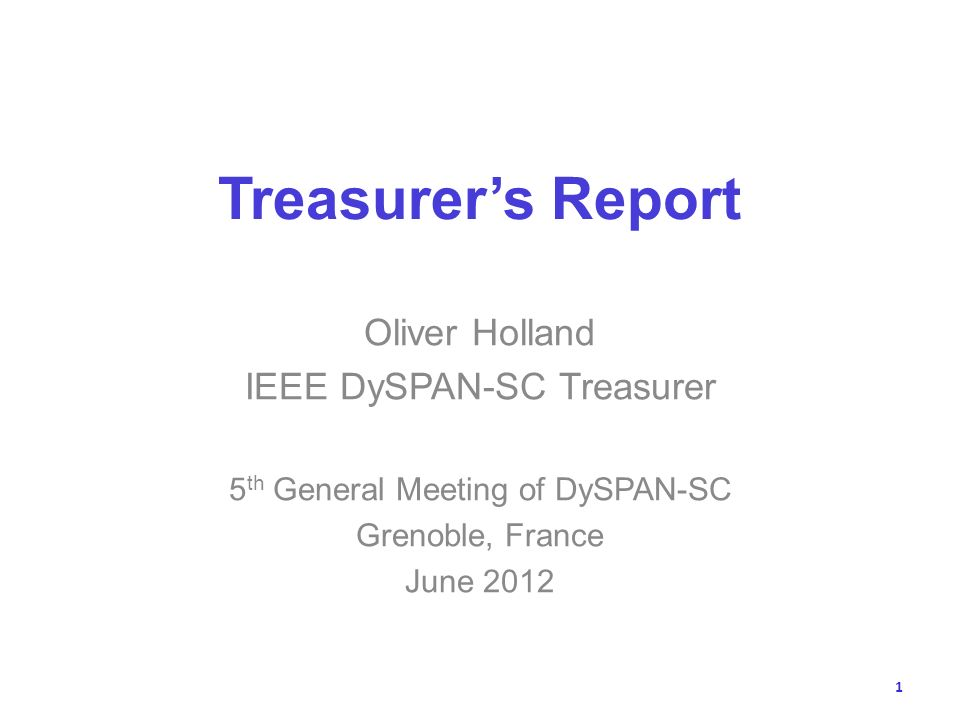 Treasurers Report Oliver Holland IEEE DySPAN-SC Treasurer 5 th General Meeting of DySPAN-SC Grenoble, France June 2012 1