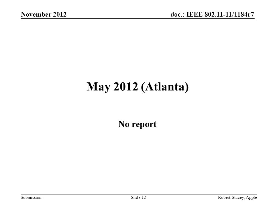 doc.: IEEE 802.11-11/1184r7 Submission May 2012 (Atlanta) No report November 2012 Slide 12 Robert Stacey, Apple